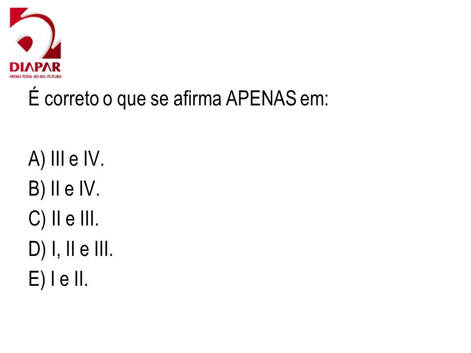 É correto o que se afirma APENAS em: A) III e IV. B) II e IV. C) II e III. D) I, II e III. E) I e II.