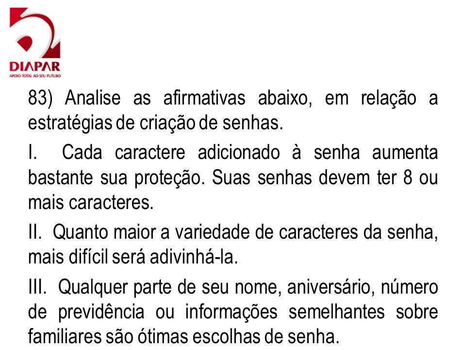 83) Analise as afirmativas abaixo, em relação a estratégias de criação de senhas. I. Cada caractere adicionado à senha aumenta bastante sua proteção.