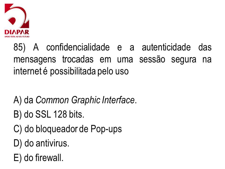 85) A confidencialidade e a autenticidade das mensagens trocadas em uma sessão segura na internet é possibilitada pelo uso A) da Common Graphic Interf