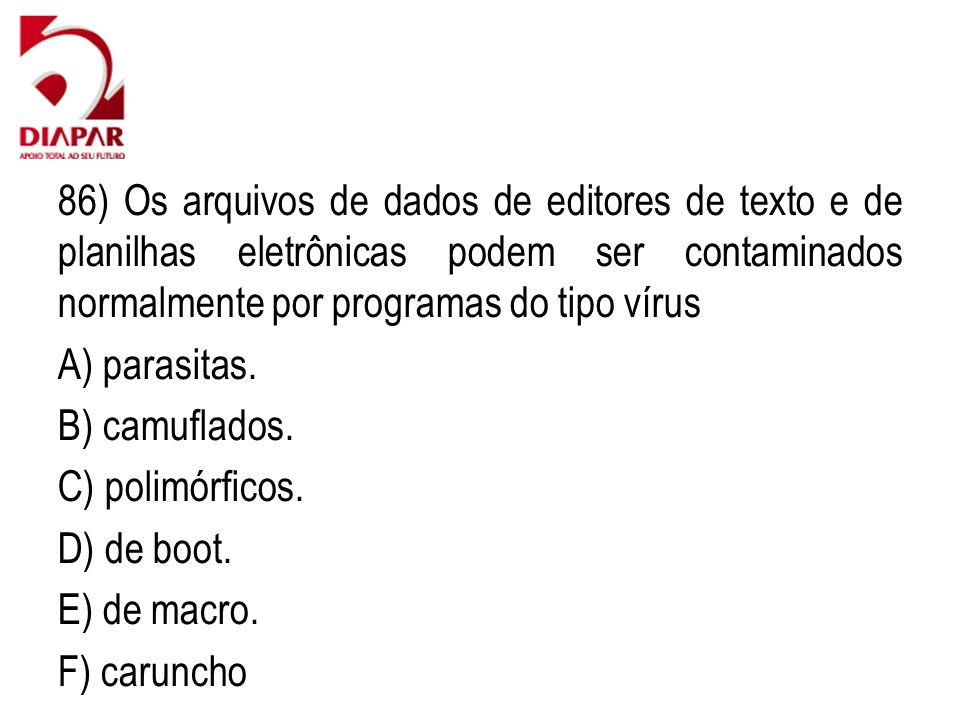 86) Os arquivos de dados de editores de texto e de planilhas eletrônicas podem ser contaminados normalmente por programas do tipo vírus A) parasitas.