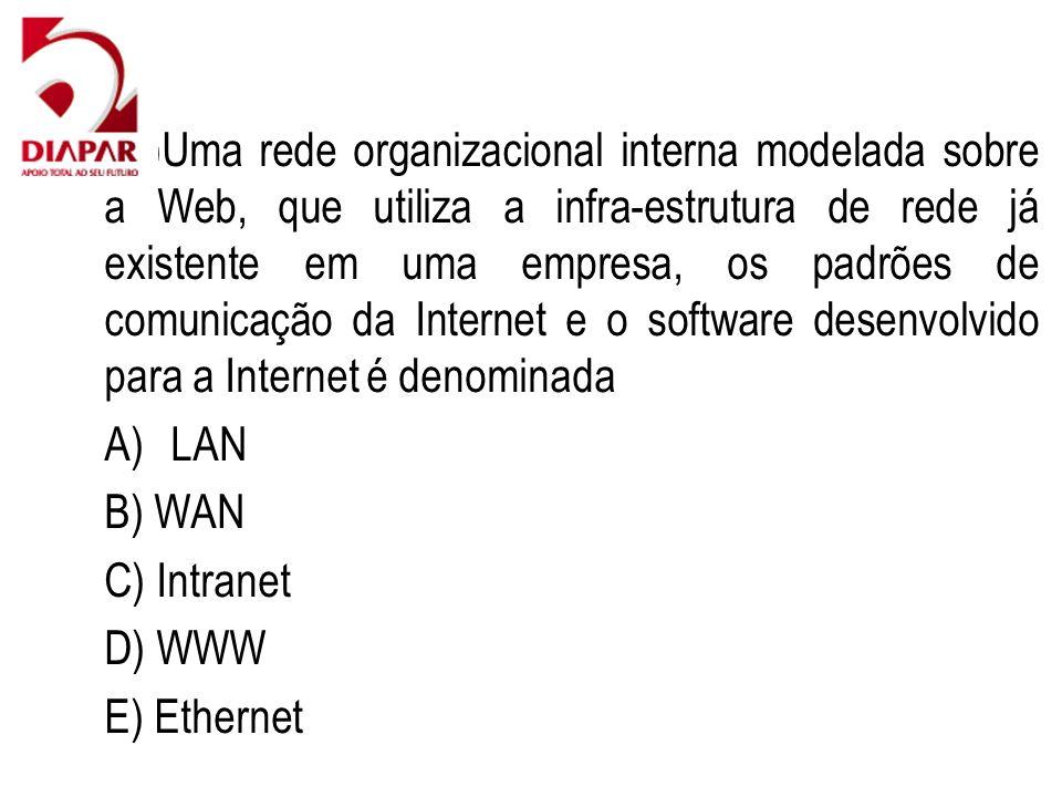 88)Uma rede organizacional interna modelada sobre a Web, que utiliza a infra-estrutura de rede já existente em uma empresa, os padrões de comunicação da Internet e o software desenvolvido para a Internet é denominada A)LAN B) WAN C) Intranet D) WWW E) Ethernet