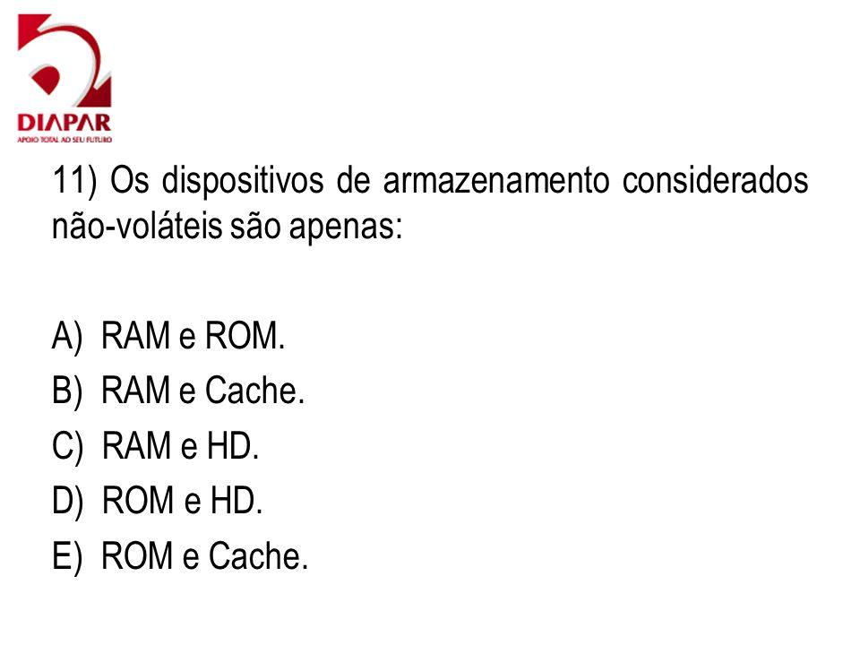 11) Os dispositivos de armazenamento considerados não-voláteis são apenas: A) RAM e ROM. B) RAM e Cache. C) RAM e HD. D) ROM e HD. E) ROM e Cache.