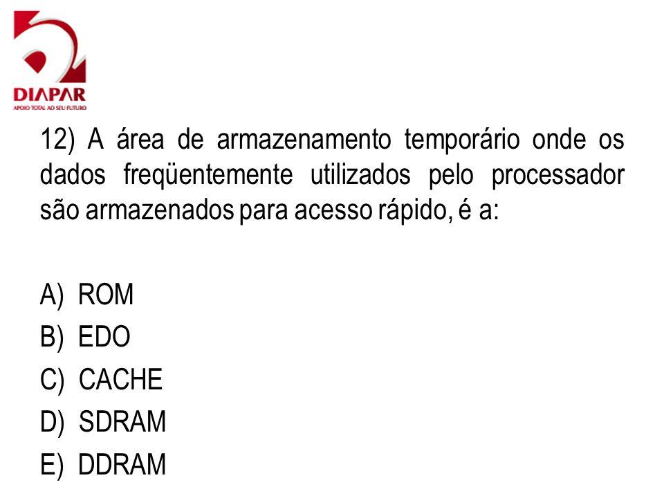12) A área de armazenamento temporário onde os dados freqüentemente utilizados pelo processador são armazenados para acesso rápido, é a: A) ROM B) EDO C) CACHE D) SDRAM E) DDRAM