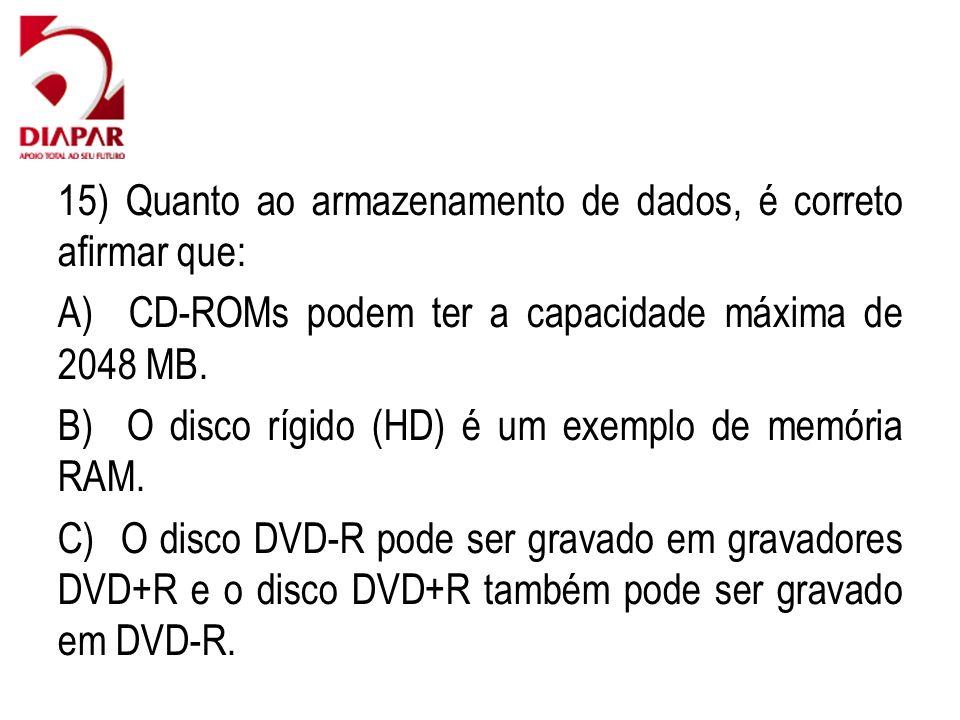 15) Quanto ao armazenamento de dados, é correto afirmar que: A) CD-ROMs podem ter a capacidade máxima de 2048 MB. B) O disco rígido (HD) é um exemplo