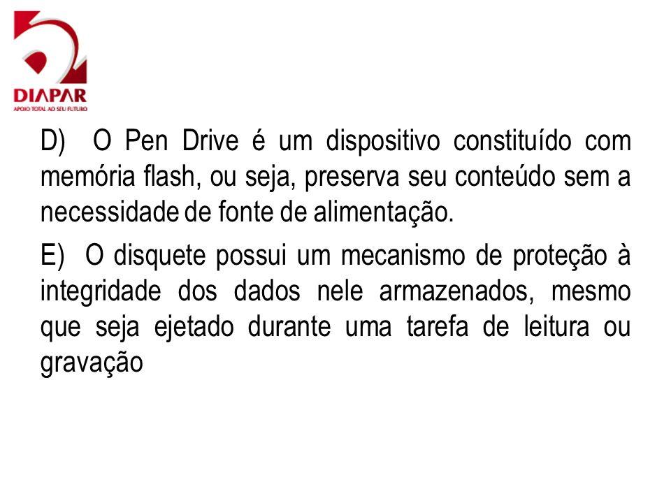 D) O Pen Drive é um dispositivo constituído com memória flash, ou seja, preserva seu conteúdo sem a necessidade de fonte de alimentação. E) O disquete