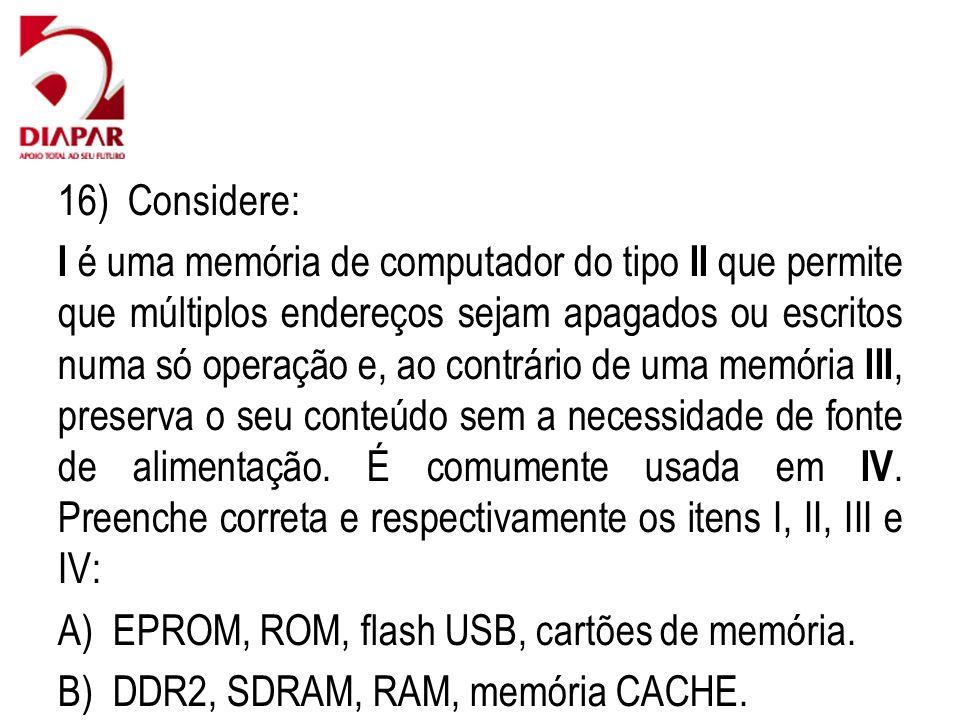 16) Considere: I é uma memória de computador do tipo II que permite que múltiplos endereços sejam apagados ou escritos numa só operação e, ao contrário de uma memória III, preserva o seu conteúdo sem a necessidade de fonte de alimentação.