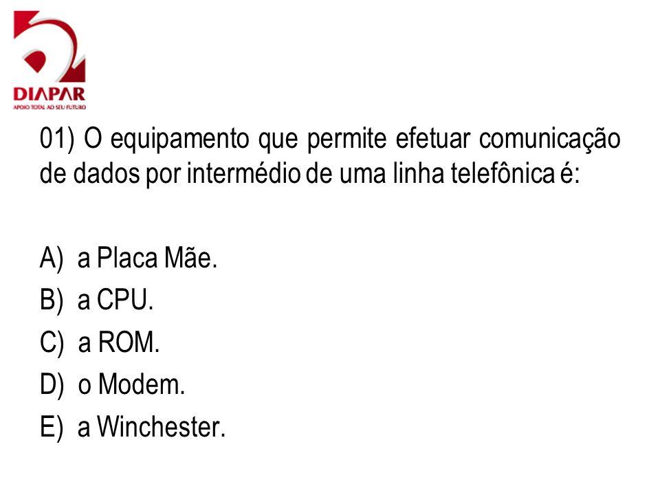 01) O equipamento que permite efetuar comunicação de dados por intermédio de uma linha telefônica é: A) a Placa Mãe. B) a CPU. C) a ROM. D) o Modem. E