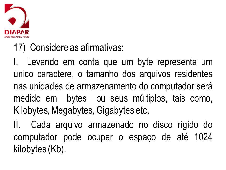 17) Considere as afirmativas: I. Levando em conta que um byte representa um único caractere, o tamanho dos arquivos residentes nas unidades de armazen