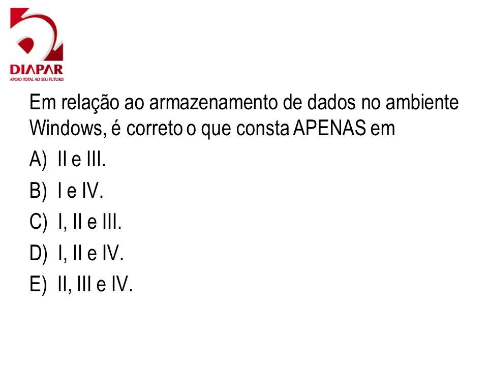 Em relação ao armazenamento de dados no ambiente Windows, é correto o que consta APENAS em A) II e III. B) I e IV. C) I, II e III. D) I, II e IV. E) I
