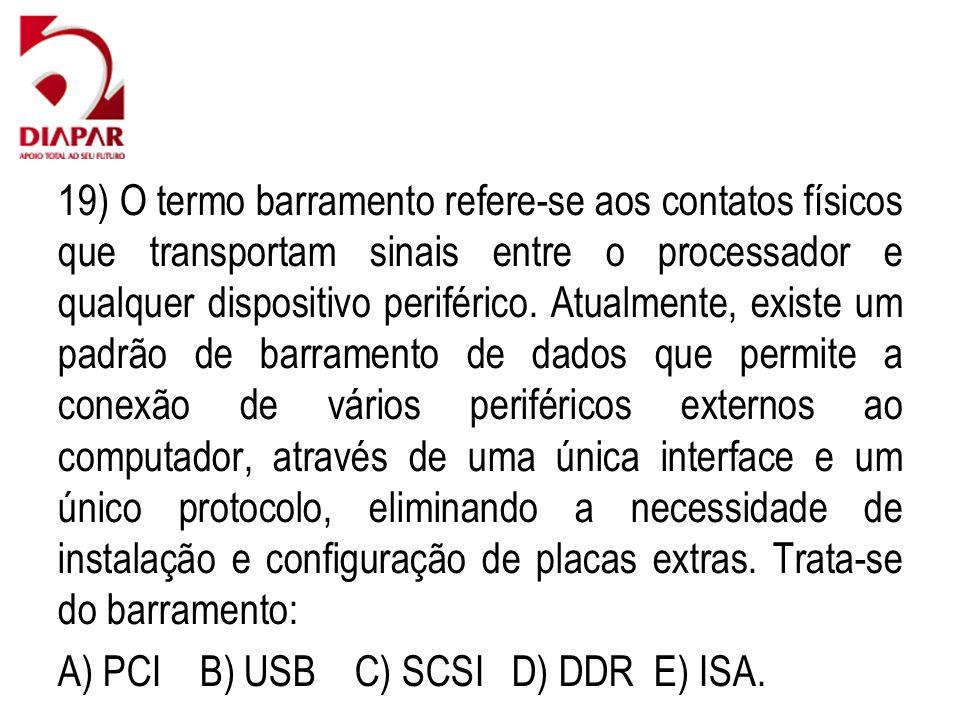 19) O termo barramento refere-se aos contatos físicos que transportam sinais entre o processador e qualquer dispositivo periférico.