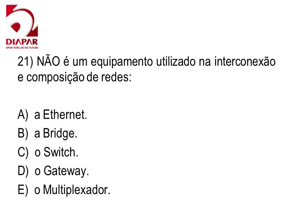 21) NÃO é um equipamento utilizado na interconexão e composição de redes: A) a Ethernet. B) a Bridge. C) o Switch. D) o Gateway. E) o Multiplexador.