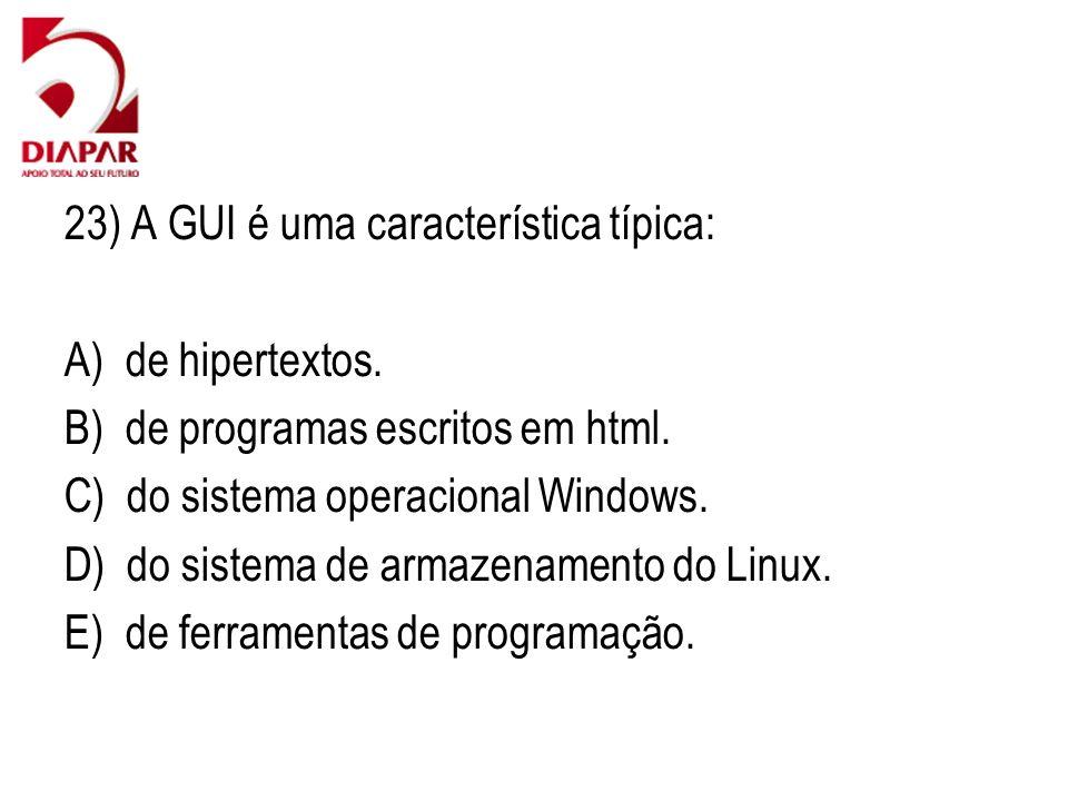23) A GUI é uma característica típica: A) de hipertextos. B) de programas escritos em html. C) do sistema operacional Windows. D) do sistema de armaze