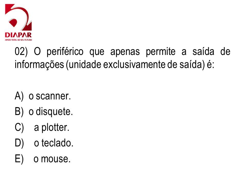 02) O periférico que apenas permite a saída de informações (unidade exclusivamente de saída) é: A) o scanner. B) o disquete. C) a plotter. D) o teclad