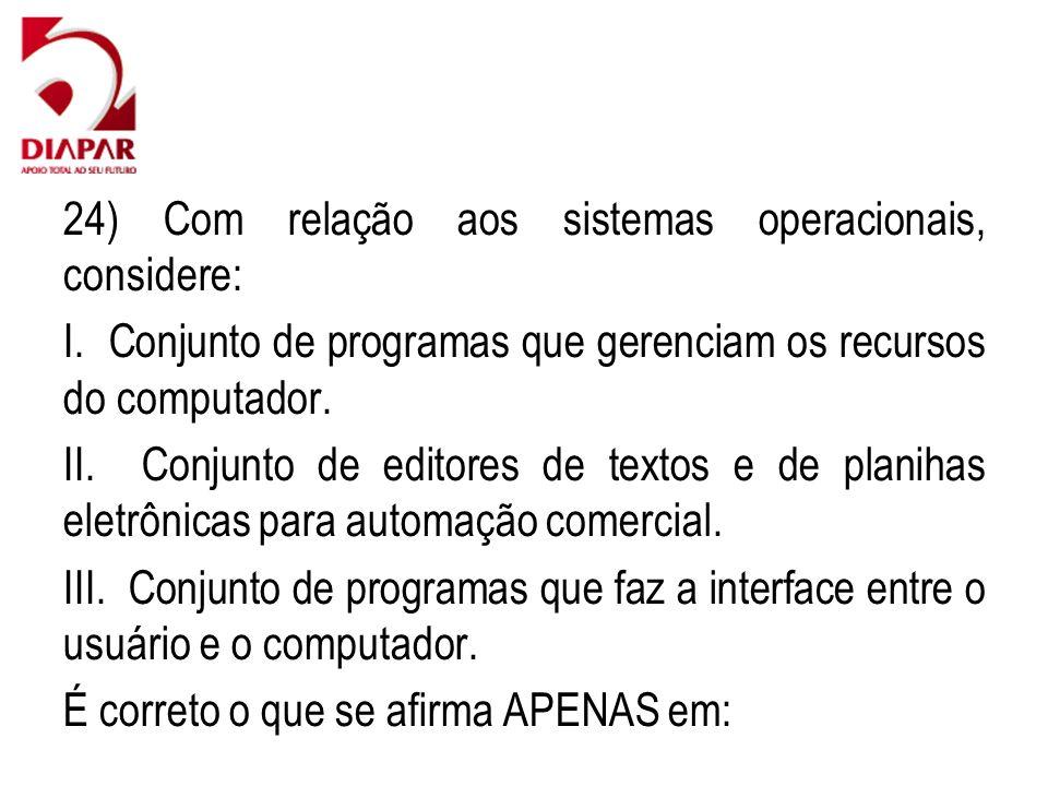 24) Com relação aos sistemas operacionais, considere: I. Conjunto de programas que gerenciam os recursos do computador. II. Conjunto de editores de te