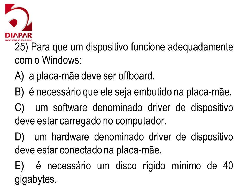 25) Para que um dispositivo funcione adequadamente com o Windows: A) a placa-mãe deve ser offboard. B) é necessário que ele seja embutido na placa-mãe