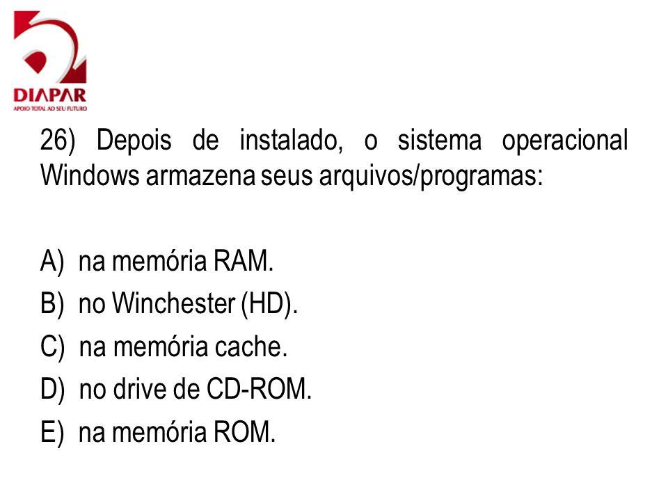 26) Depois de instalado, o sistema operacional Windows armazena seus arquivos/programas: A) na memória RAM. B) no Winchester (HD). C) na memória cache