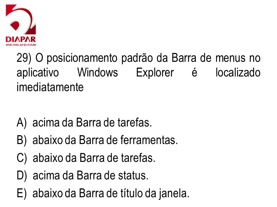 29) O posicionamento padrão da Barra de menus no aplicativo Windows Explorer é localizado imediatamente A) acima da Barra de tarefas. B) abaixo da Bar