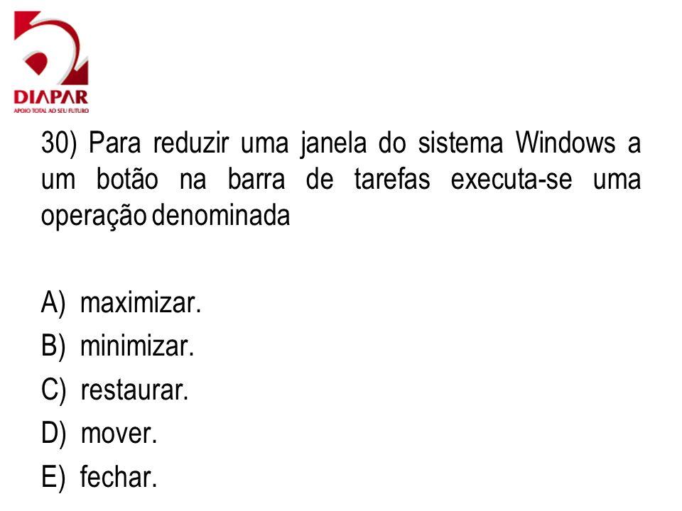 30) Para reduzir uma janela do sistema Windows a um botão na barra de tarefas executa-se uma operação denominada A) maximizar. B) minimizar. C) restau
