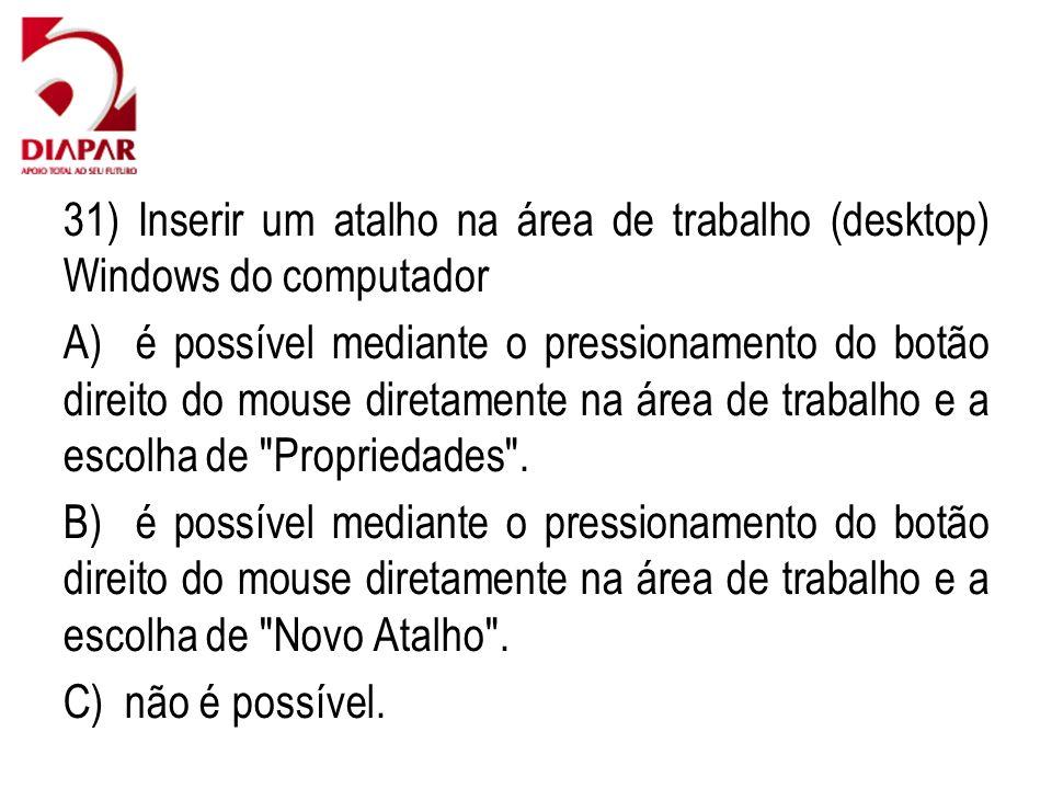 31) Inserir um atalho na área de trabalho (desktop) Windows do computador A) é possível mediante o pressionamento do botão direito do mouse diretament