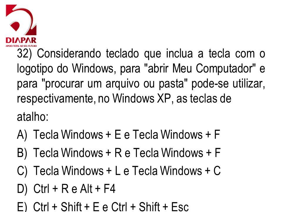 32) Considerando teclado que inclua a tecla com o logotipo do Windows, para abrir Meu Computador e para procurar um arquivo ou pasta pode-se utilizar, respectivamente, no Windows XP, as teclas de atalho: A) Tecla Windows + E e Tecla Windows + F B) Tecla Windows + R e Tecla Windows + F C) Tecla Windows + L e Tecla Windows + C D) Ctrl + R e Alt + F4 E) Ctrl + Shift + E e Ctrl + Shift + Esc