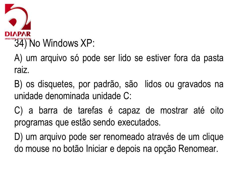 34) No Windows XP: A) um arquivo só pode ser lido se estiver fora da pasta raiz. B) os disquetes, por padrão, são lidos ou gravados na unidade denomin