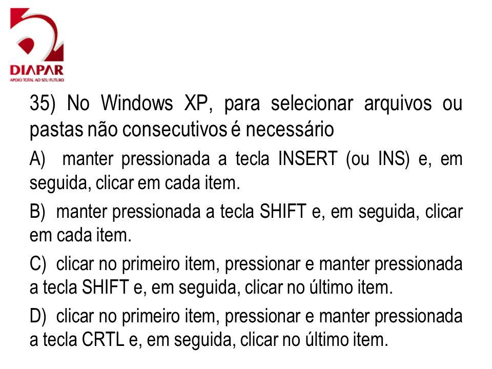 35) No Windows XP, para selecionar arquivos ou pastas não consecutivos é necessário A) manter pressionada a tecla INSERT (ou INS) e, em seguida, clicar em cada item.