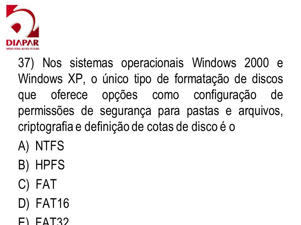 37) Nos sistemas operacionais Windows 2000 e Windows XP, o único tipo de formatação de discos que oferece opções como configuração de permissões de segurança para pastas e arquivos, criptografia e definição de cotas de disco é o A) NTFS B) HPFS C) FAT D) FAT16 E) FAT32