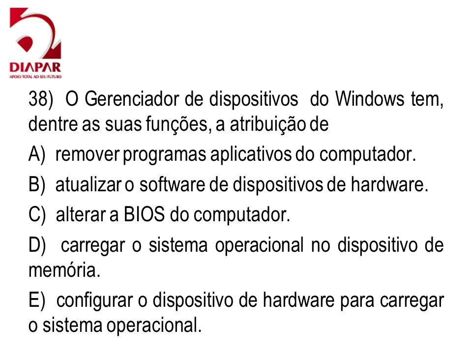 38) O Gerenciador de dispositivos do Windows tem, dentre as suas funções, a atribuição de A) remover programas aplicativos do computador. B) atualizar