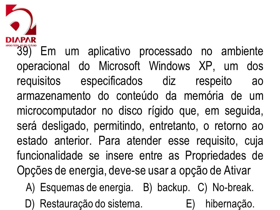 39) Em um aplicativo processado no ambiente operacional do Microsoft Windows XP, um dos requisitos especificados diz respeito ao armazenamento do conteúdo da memória de um microcomputador no disco rígido que, em seguida, será desligado, permitindo, entretanto, o retorno ao estado anterior.