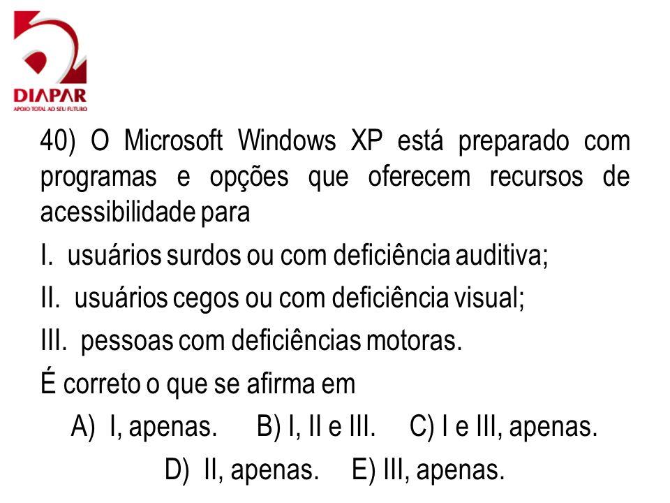 40) O Microsoft Windows XP está preparado com programas e opções que oferecem recursos de acessibilidade para I. usuários surdos ou com deficiência au