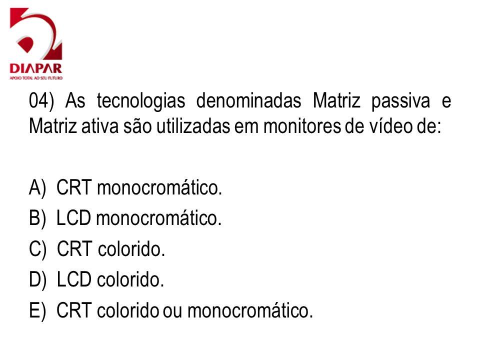 04) As tecnologias denominadas Matriz passiva e Matriz ativa são utilizadas em monitores de vídeo de: A) CRT monocromático. B) LCD monocromático. C) C