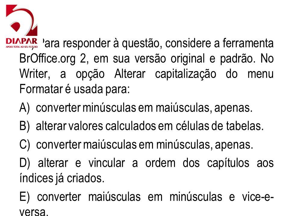 41) Para responder à questão, considere a ferramenta BrOffice.org 2, em sua versão original e padrão. No Writer, a opção Alterar capitalização do menu