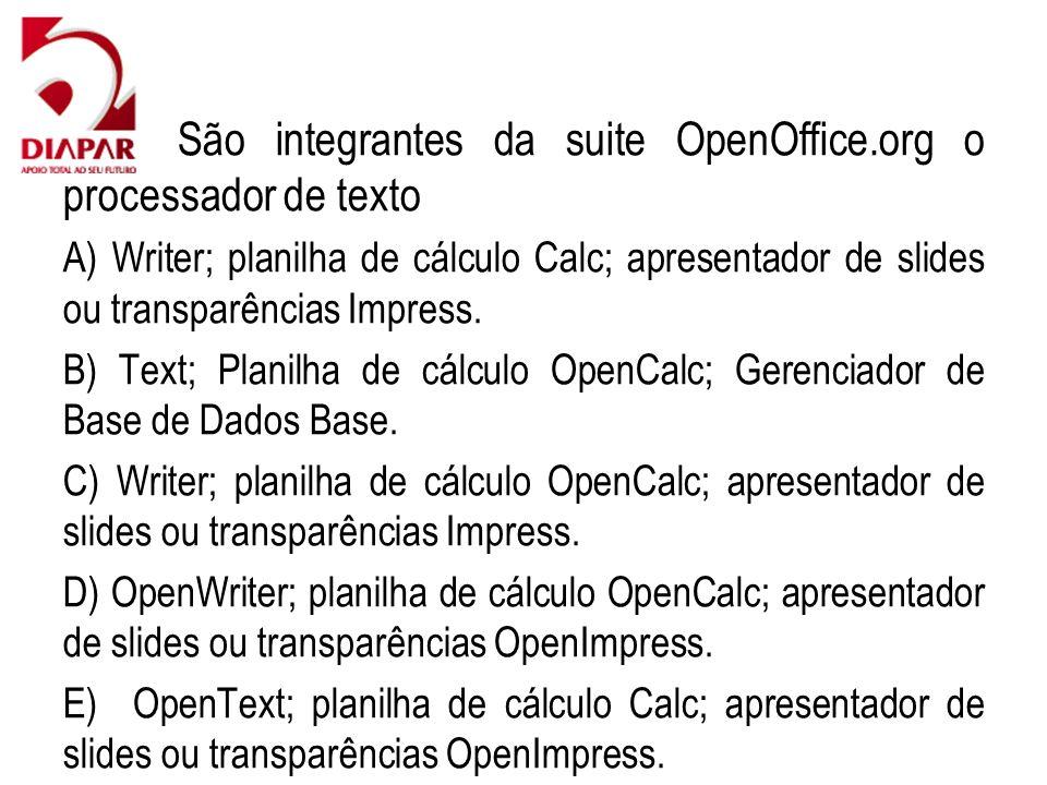 42) São integrantes da suite OpenOffice.org o processador de texto A) Writer; planilha de cálculo Calc; apresentador de slides ou transparências Impre
