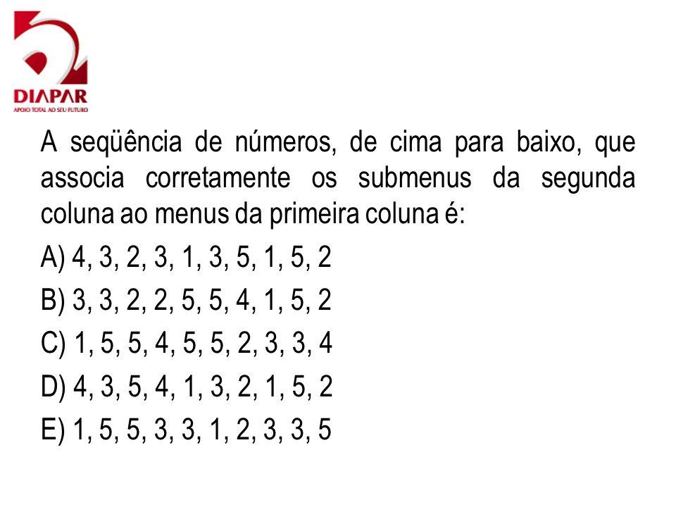 A seqüência de números, de cima para baixo, que associa corretamente os submenus da segunda coluna ao menus da primeira coluna é: A) 4, 3, 2, 3, 1, 3, 5, 1, 5, 2 B) 3, 3, 2, 2, 5, 5, 4, 1, 5, 2 C) 1, 5, 5, 4, 5, 5, 2, 3, 3, 4 D) 4, 3, 5, 4, 1, 3, 2, 1, 5, 2 E) 1, 5, 5, 3, 3, 1, 2, 3, 3, 5