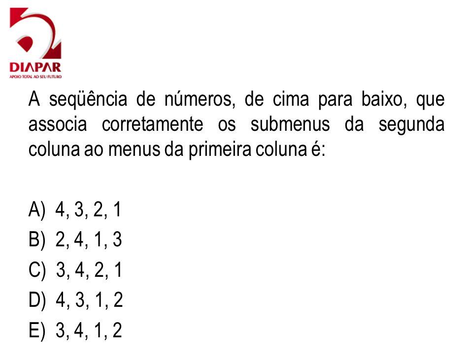 A seqüência de números, de cima para baixo, que associa corretamente os submenus da segunda coluna ao menus da primeira coluna é: A) 4, 3, 2, 1 B) 2, 4, 1, 3 C) 3, 4, 2, 1 D) 4, 3, 1, 2 E) 3, 4, 1, 2