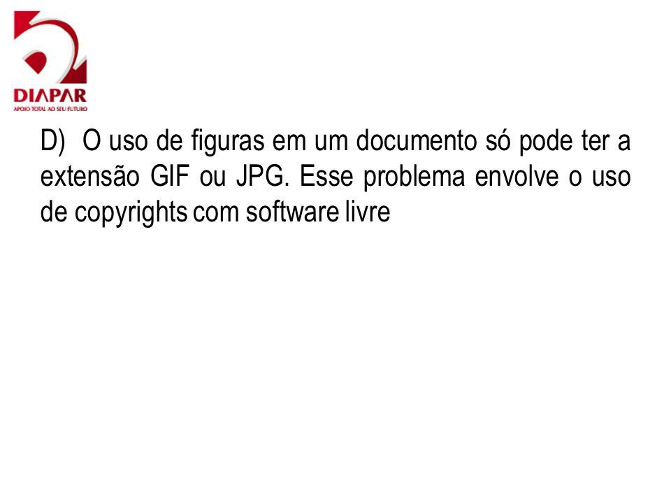 D) O uso de figuras em um documento só pode ter a extensão GIF ou JPG. Esse problema envolve o uso de copyrights com software livre
