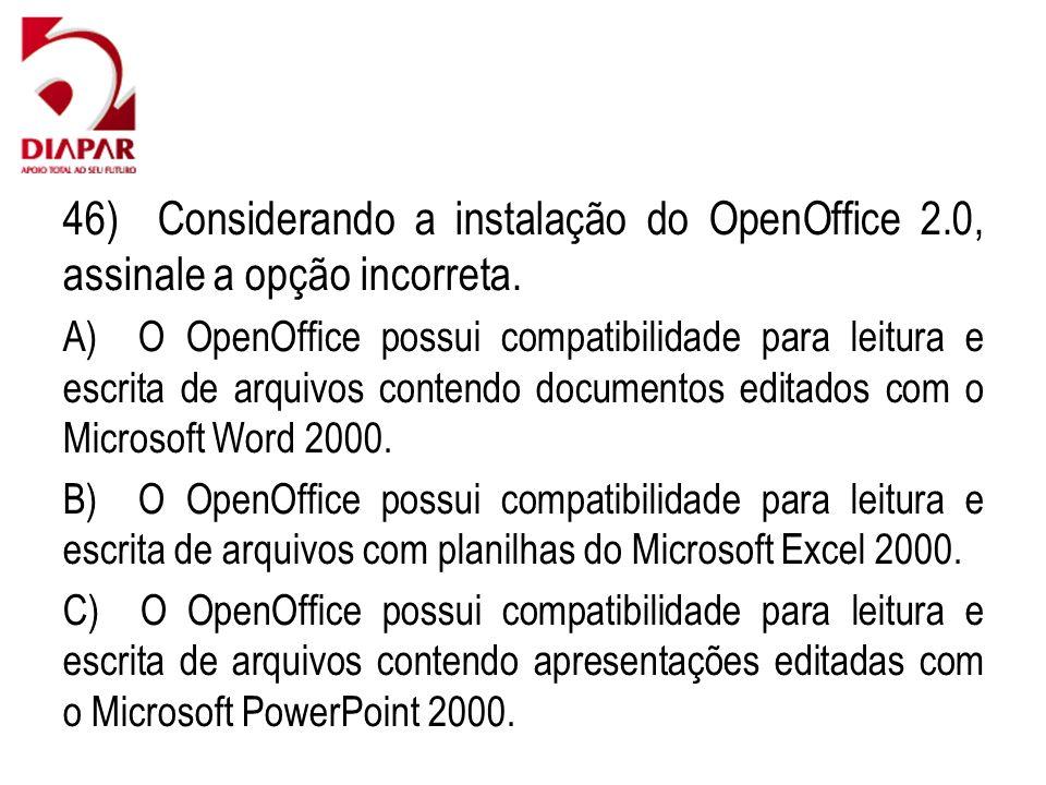 46) Considerando a instalação do OpenOffice 2.0, assinale a opção incorreta. A) O OpenOffice possui compatibilidade para leitura e escrita de arquivos