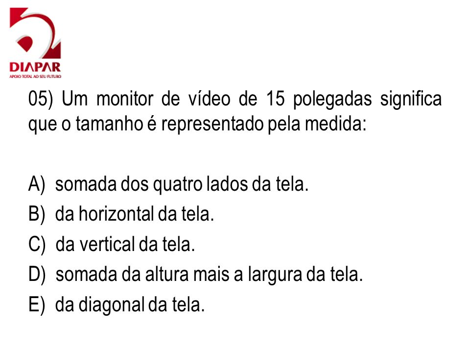 05) Um monitor de vídeo de 15 polegadas significa que o tamanho é representado pela medida: A) somada dos quatro lados da tela. B) da horizontal da te