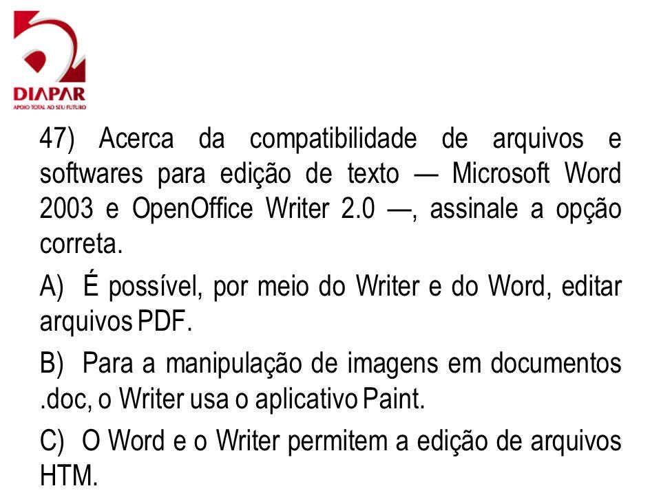 47) Acerca da compatibilidade de arquivos e softwares para edição de texto Microsoft Word 2003 e OpenOffice Writer 2.0, assinale a opção correta. A) É