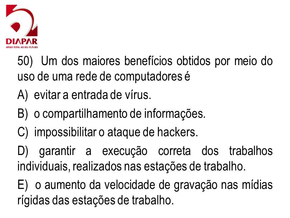50) Um dos maiores benefícios obtidos por meio do uso de uma rede de computadores é A) evitar a entrada de vírus. B) o compartilhamento de informações