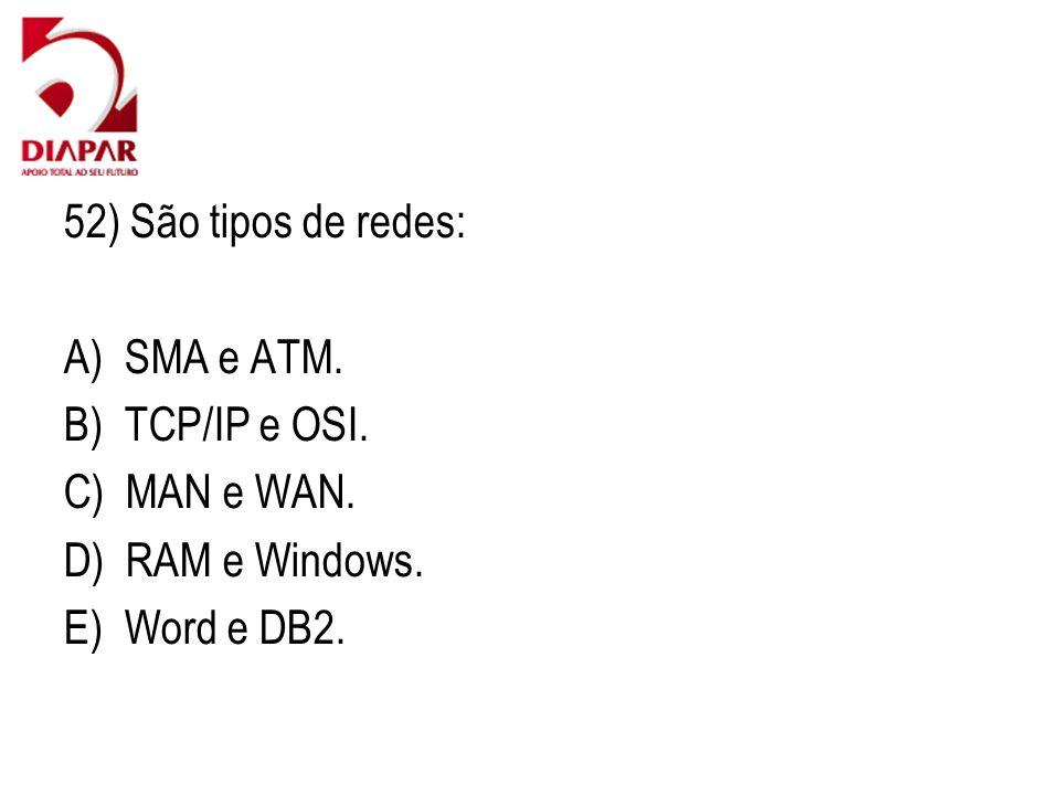 52) São tipos de redes: A) SMA e ATM. B) TCP/IP e OSI. C) MAN e WAN. D) RAM e Windows. E) Word e DB2.