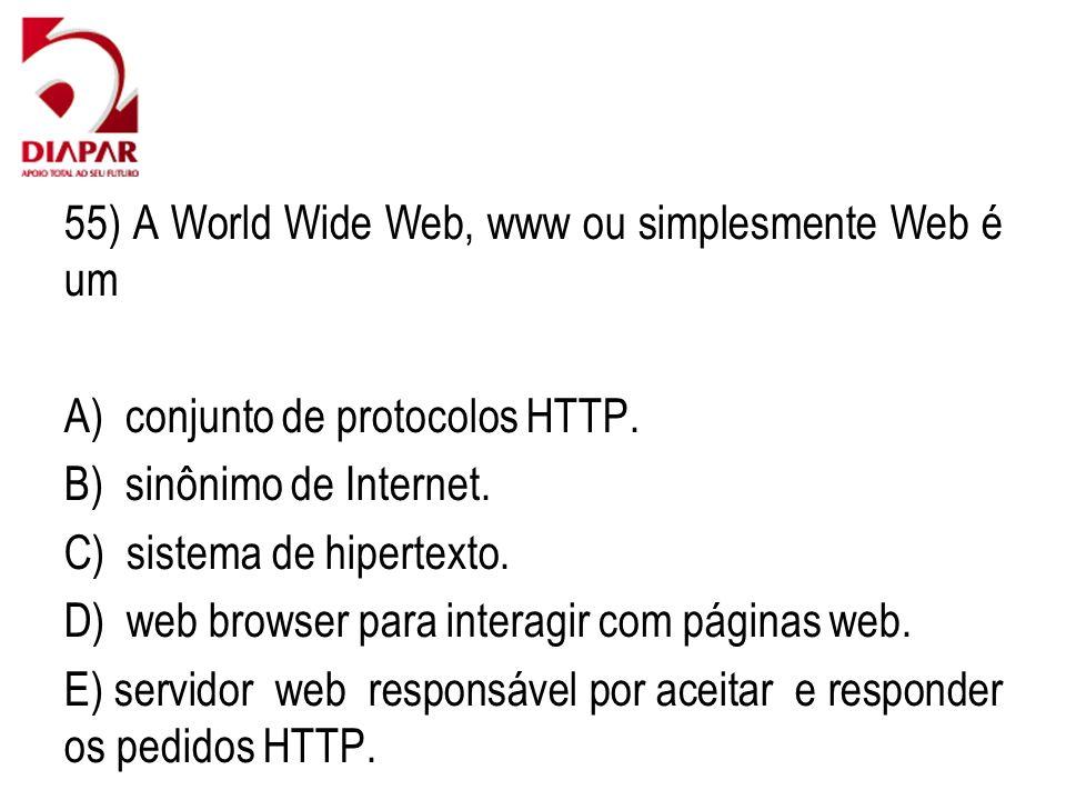 55) A World Wide Web, www ou simplesmente Web é um A) conjunto de protocolos HTTP. B) sinônimo de Internet. C) sistema de hipertexto. D) web browser p