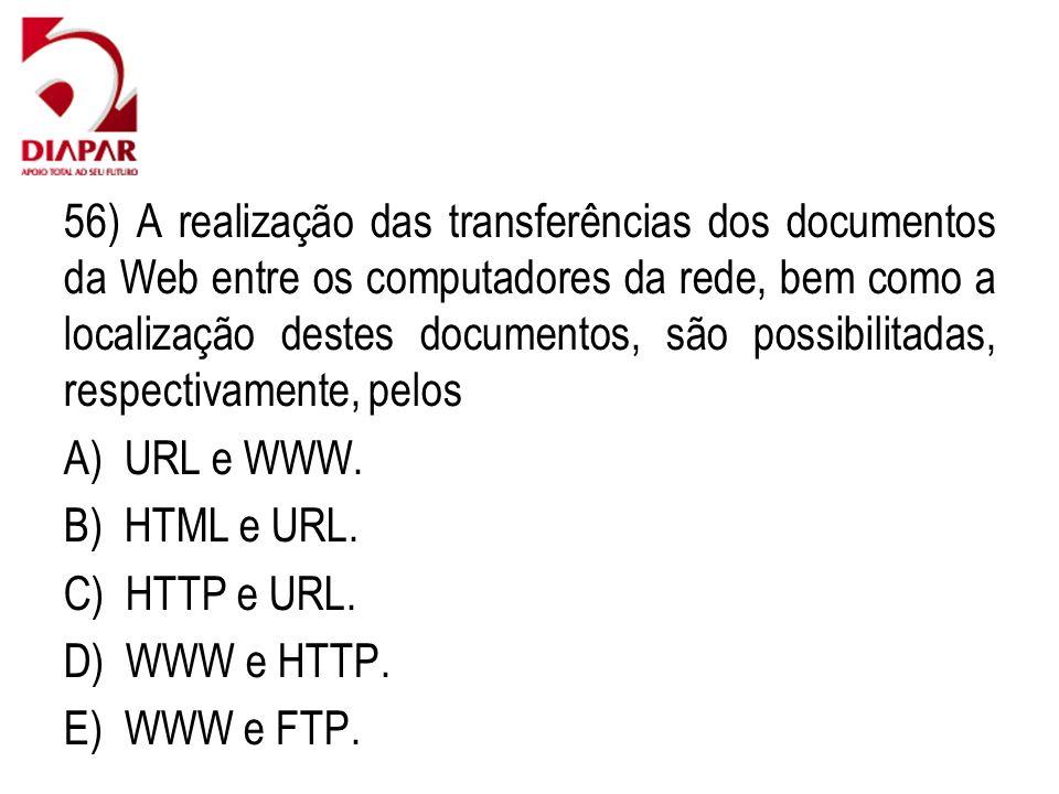 56) A realização das transferências dos documentos da Web entre os computadores da rede, bem como a localização destes documentos, são possibilitadas, respectivamente, pelos A) URL e WWW.