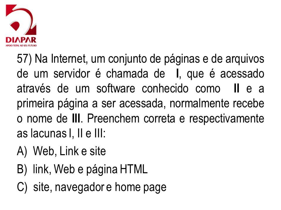 57) Na Internet, um conjunto de páginas e de arquivos de um servidor é chamada de I, que é acessado através de um software conhecido como II e a primeira página a ser acessada, normalmente recebe o nome de III.
