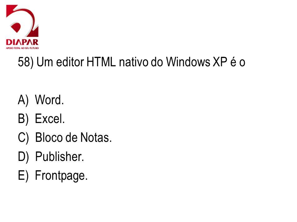 58) Um editor HTML nativo do Windows XP é o A) Word. B) Excel. C) Bloco de Notas. D) Publisher. E) Frontpage.