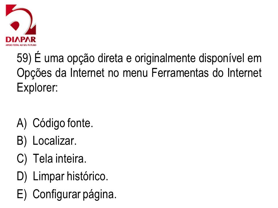 59) É uma opção direta e originalmente disponível em Opções da Internet no menu Ferramentas do Internet Explorer: A) Código fonte. B) Localizar. C) Te
