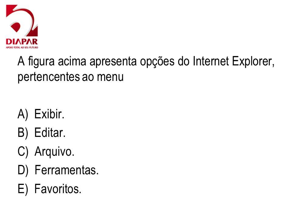 A figura acima apresenta opções do Internet Explorer, pertencentes ao menu A) Exibir. B) Editar. C) Arquivo. D) Ferramentas. E) Favoritos.