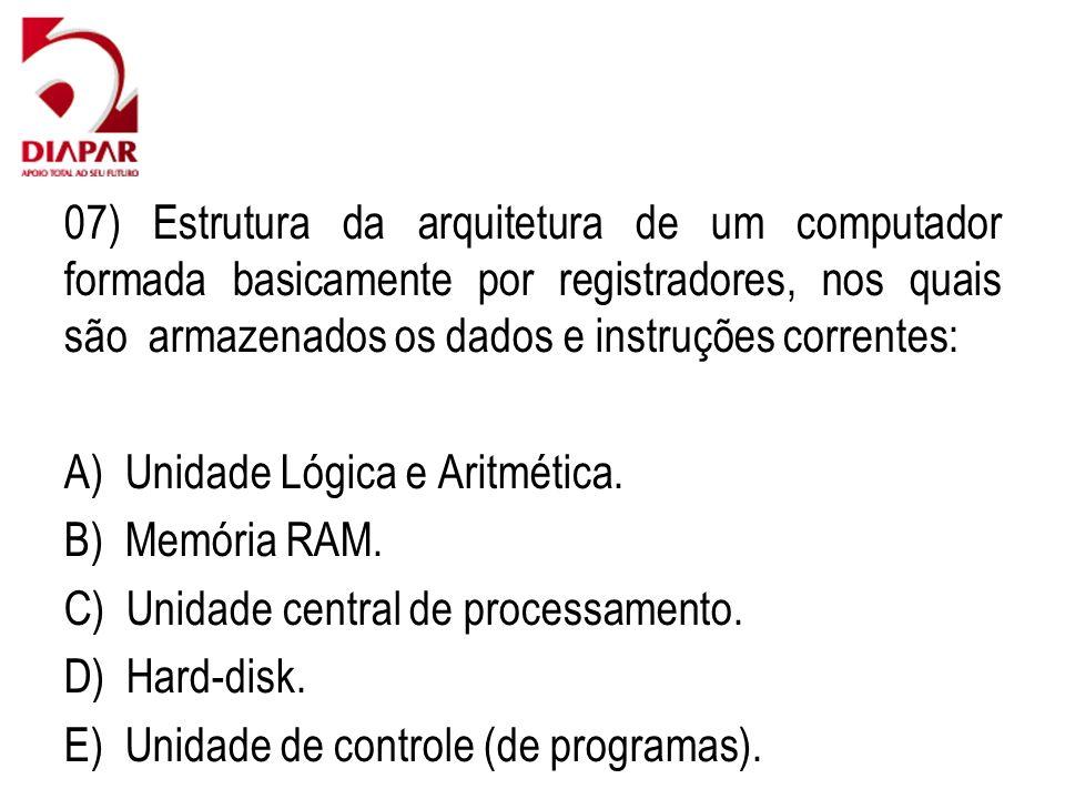 07) Estrutura da arquitetura de um computador formada basicamente por registradores, nos quais são armazenados os dados e instruções correntes: A) Unidade Lógica e Aritmética.