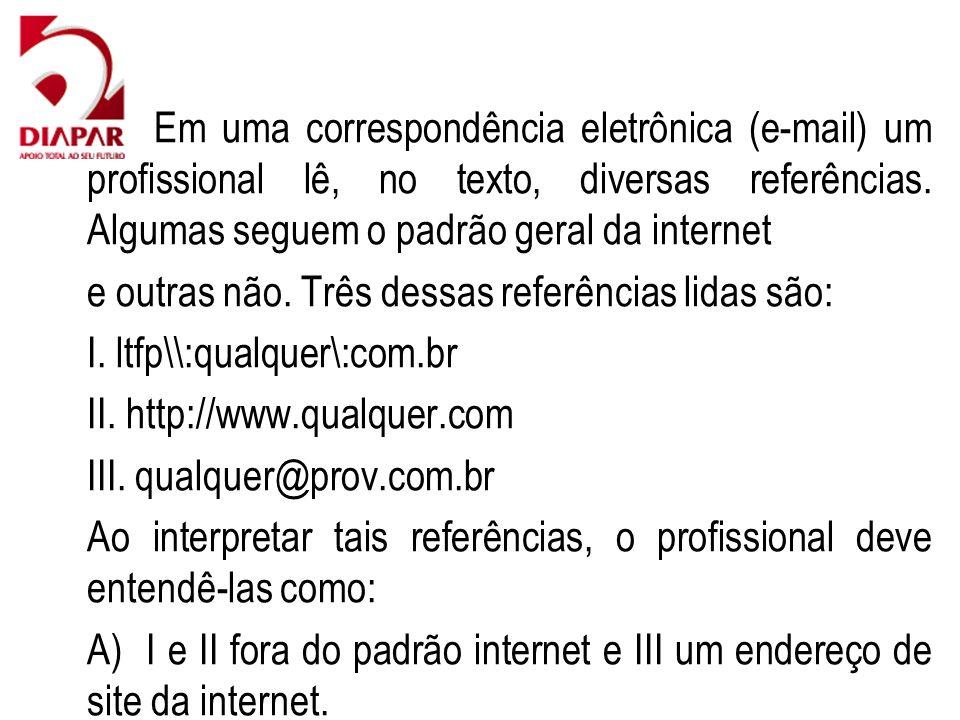 62) Em uma correspondência eletrônica (e-mail) um profissional lê, no texto, diversas referências. Algumas seguem o padrão geral da internet e outras