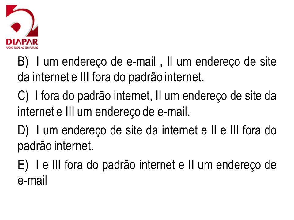 B) I um endereço de e-mail, II um endereço de site da internet e III fora do padrão internet. C) I fora do padrão internet, II um endereço de site da